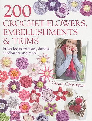 200 Crochet Flowers, Embellishments & Trims By Crompton, Claire